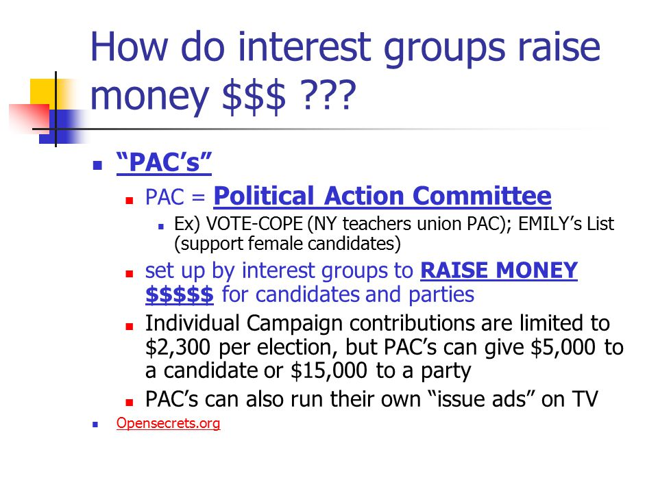 "How do interest groups raise money $$$ ??? ""PAC's"" PAC = Political Action Committee Ex) VOTE-COPE (NY teachers union PAC); EMILY's List (support femal"