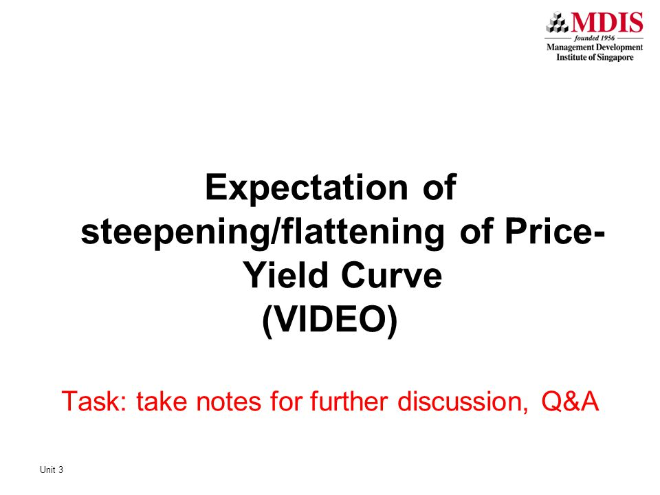 Unit 3 Expectation of steepening/flattening of Price- Yield Curve (VIDEO) Task: take notes for further discussion, Q&A