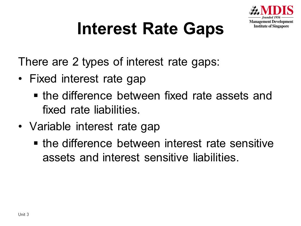 There are 2 types of interest rate gaps: Fixed interest rate gap  the difference between fixed rate assets and fixed rate liabilities. Variable inter