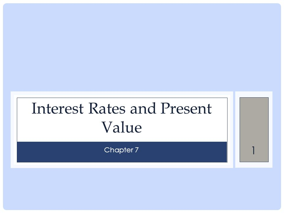 1 Interest Rates and Present Value Chapter 7