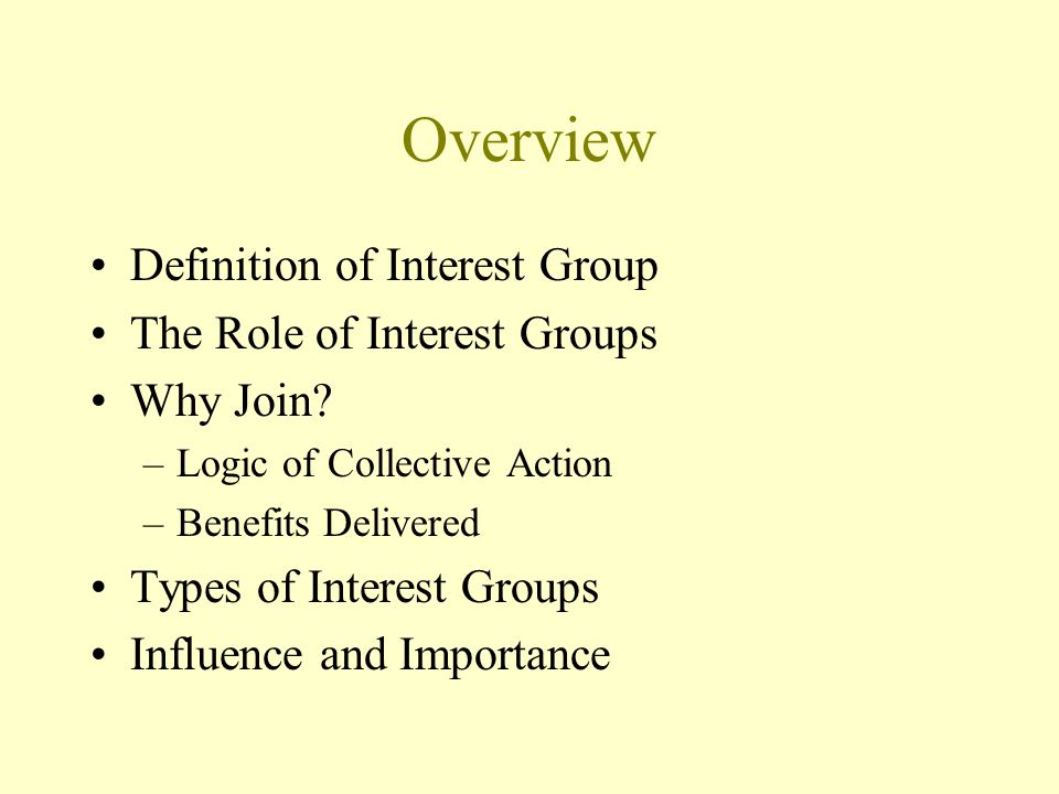 Overview Definition of Interest Group The Role of Interest Groups Why Join? –Logic of Collective Action –Benefits Delivered Types of Interest Groups I