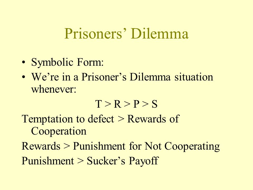 Prisoners' Dilemma Symbolic Form: We're in a Prisoner's Dilemma situation whenever: T > R > P > S Temptation to defect > Rewards of Cooperation Reward