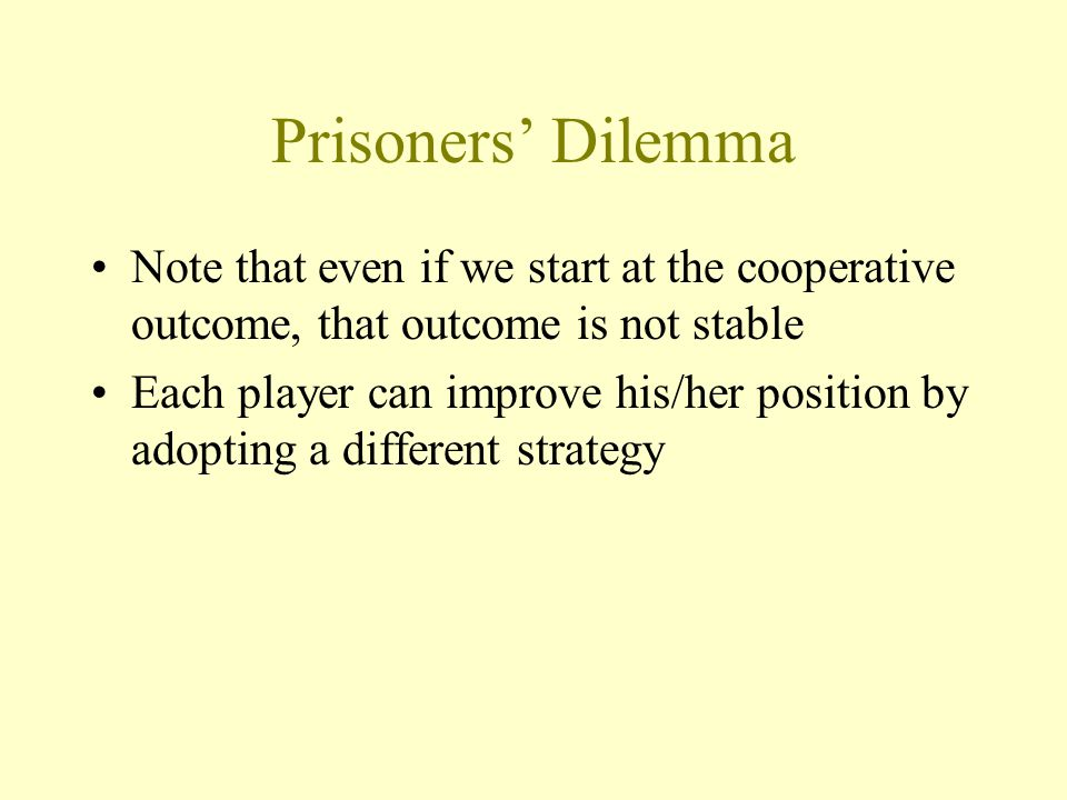 Prisoners' Dilemma Note that even if we start at the cooperative outcome, that outcome is not stable Each player can improve his/her position by adopt