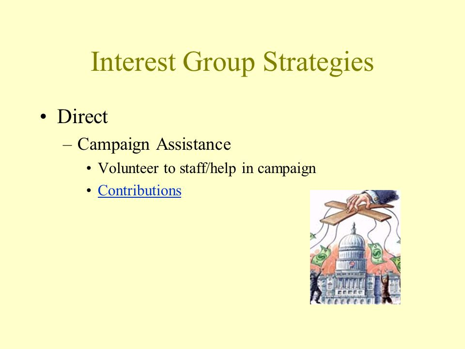 Interest Group Strategies Direct –Campaign Assistance Volunteer to staff/help in campaign Contributions