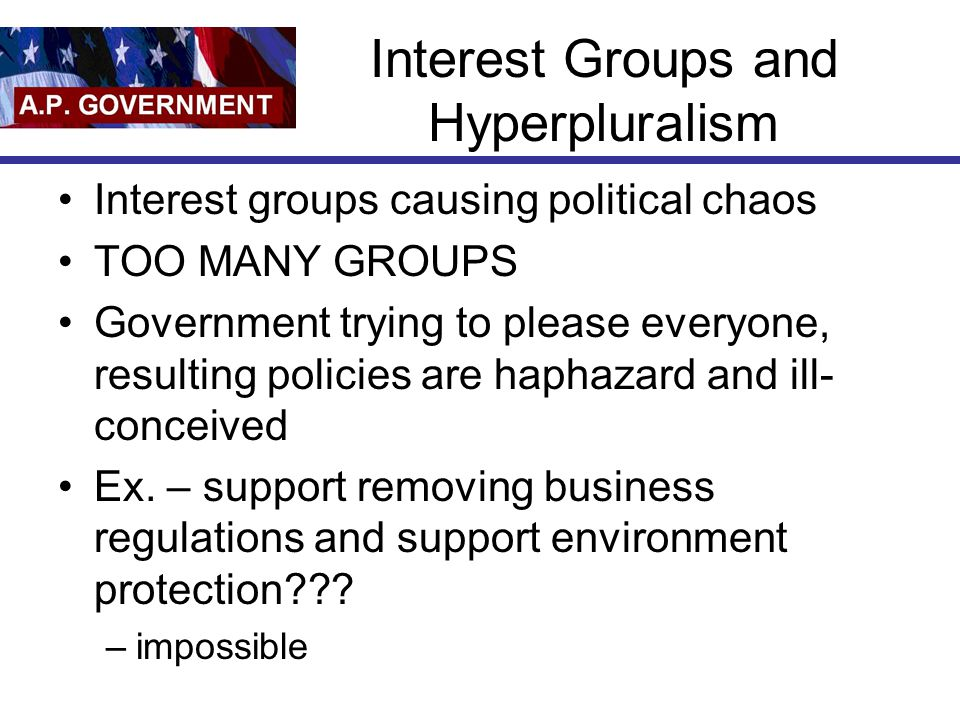Interest Groups and Hyperpluralism Interest groups causing political chaos TOO MANY GROUPS Government trying to please everyone, resulting policies are haphazard and ill- conceived Ex.