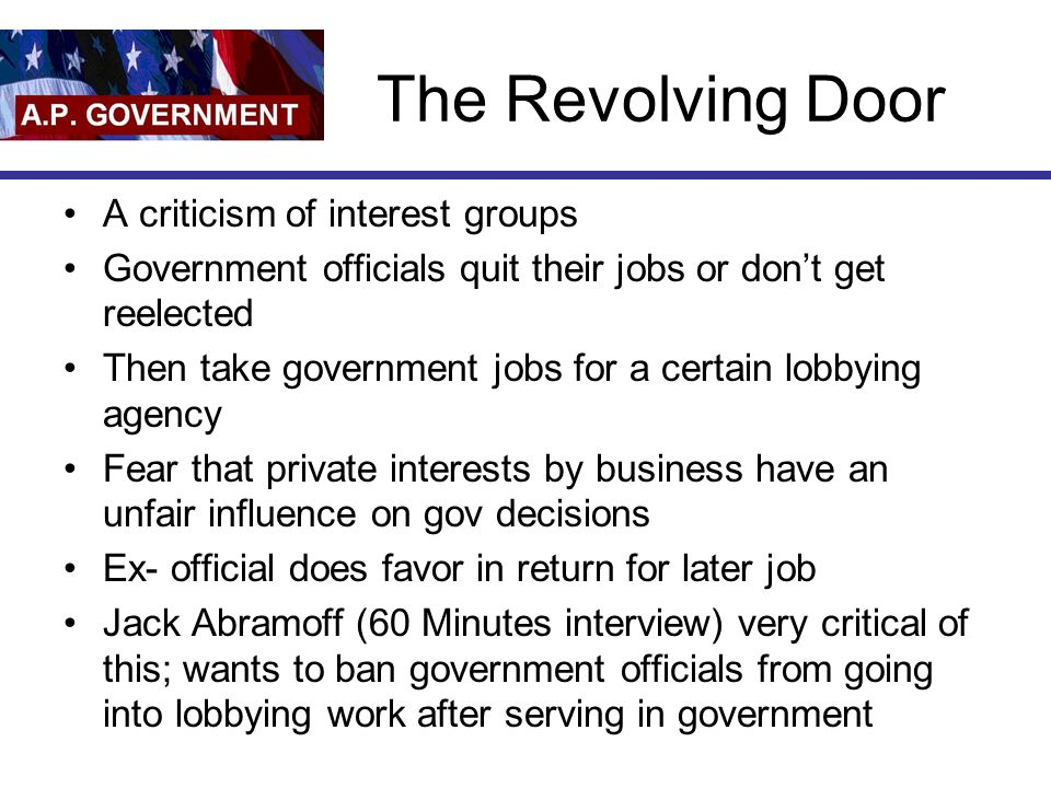 The Revolving Door A criticism of interest groups Government officials quit their jobs or don't get reelected Then take government jobs for a certain lobbying agency Fear that private interests by business have an unfair influence on gov decisions Ex- official does favor in return for later job Jack Abramoff (60 Minutes interview) very critical of this; wants to ban government officials from going into lobbying work after serving in government