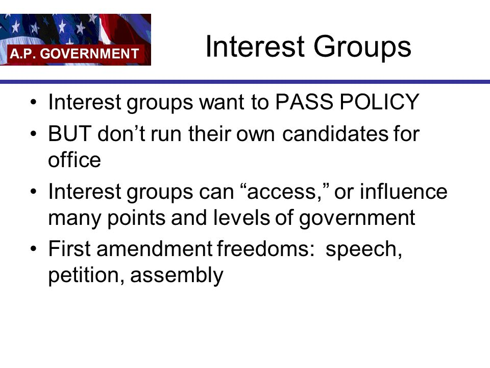 Interest Groups Interest groups want to PASS POLICY BUT don't run their own candidates for office Interest groups can access, or influence many points and levels of government First amendment freedoms: speech, petition, assembly