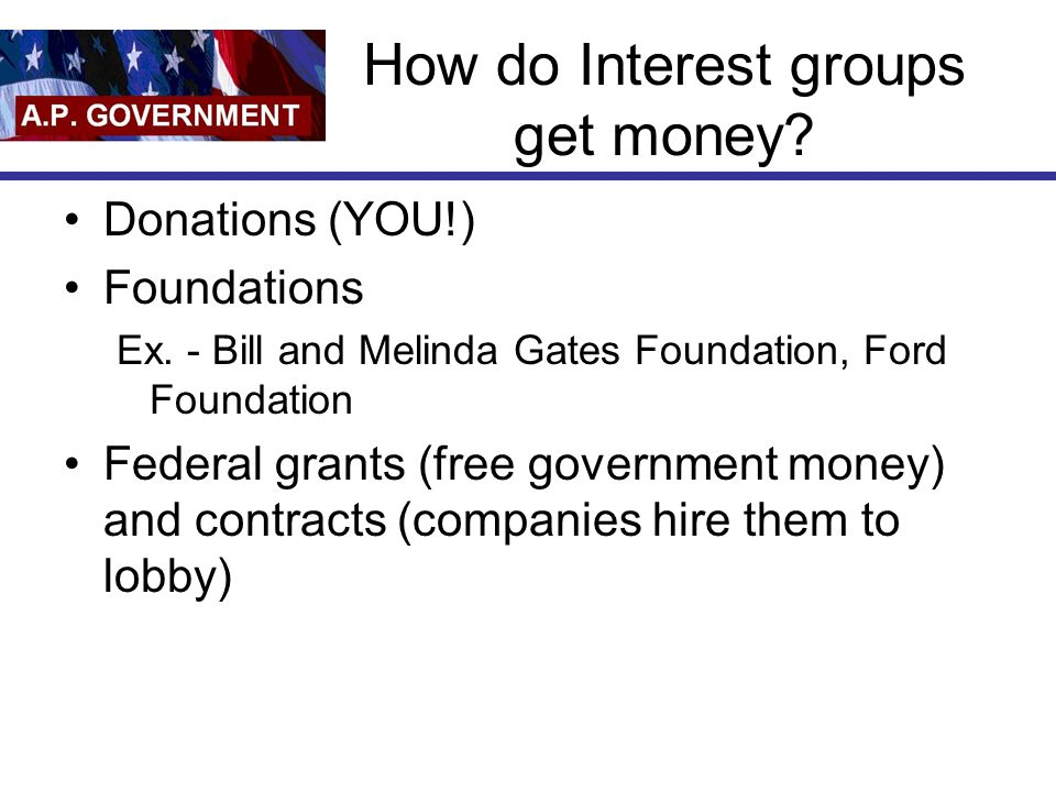 How do Interest groups get money. Donations (YOU!) Foundations Ex.
