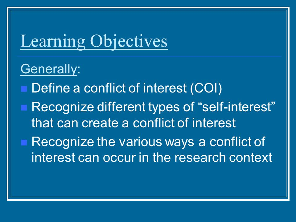 Learning Objectives Generally: Define a conflict of interest (COI) Recognize different types of self-interest that can create a conflict of interest Recognize the various ways a conflict of interest can occur in the research context