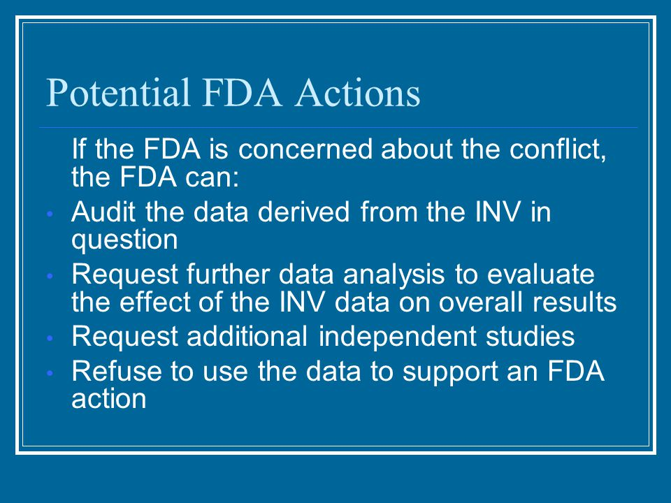 Potential FDA Actions If the FDA is concerned about the conflict, the FDA can: Audit the data derived from the INV in question Request further data analysis to evaluate the effect of the INV data on overall results Request additional independent studies Refuse to use the data to support an FDA action