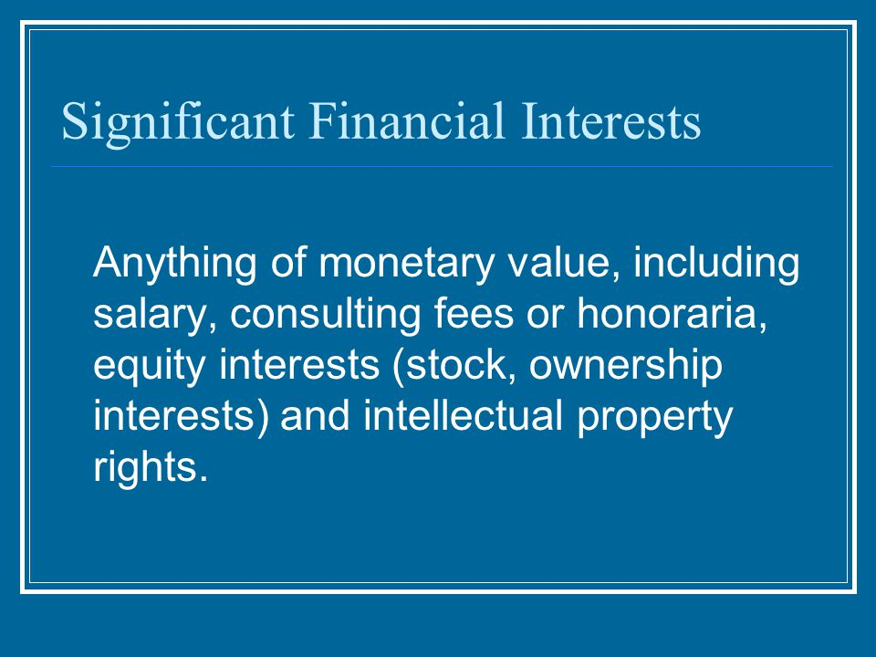 Significant Financial Interests Anything of monetary value, including salary, consulting fees or honoraria, equity interests (stock, ownership interests) and intellectual property rights.