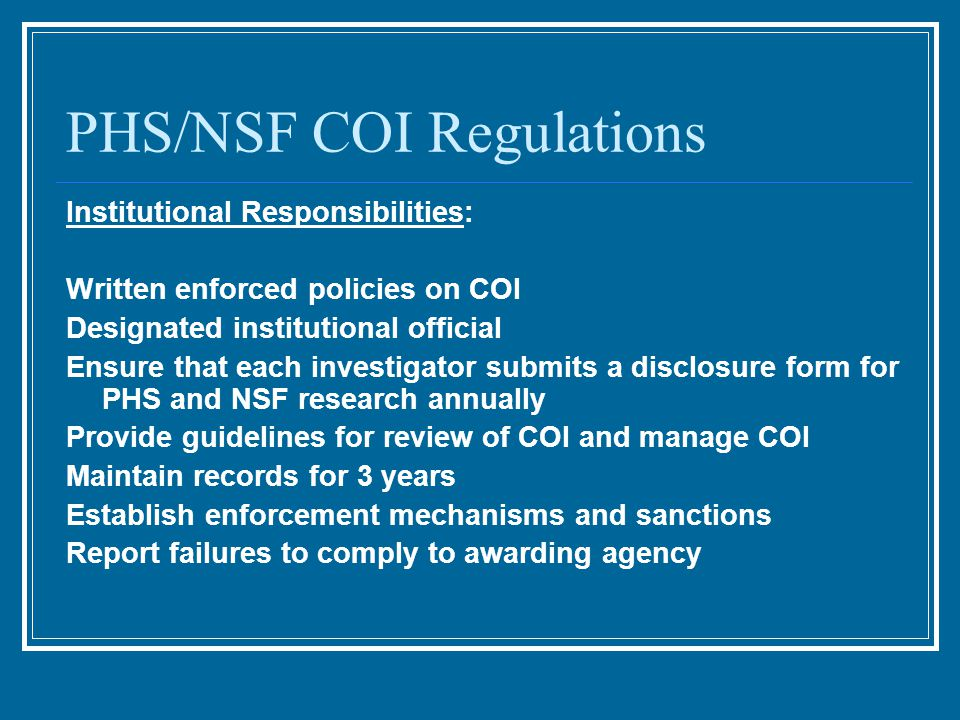 PHS/NSF COI Regulations Institutional Responsibilities: Written enforced policies on COI Designated institutional official Ensure that each investigator submits a disclosure form for PHS and NSF research annually Provide guidelines for review of COI and manage COI Maintain records for 3 years Establish enforcement mechanisms and sanctions Report failures to comply to awarding agency