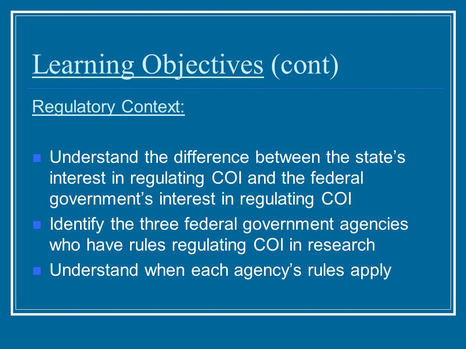 Learning Objectives (cont) Regulatory Context: Understand the difference between the state's interest in regulating COI and the federal government's interest in regulating COI Identify the three federal government agencies who have rules regulating COI in research Understand when each agency's rules apply