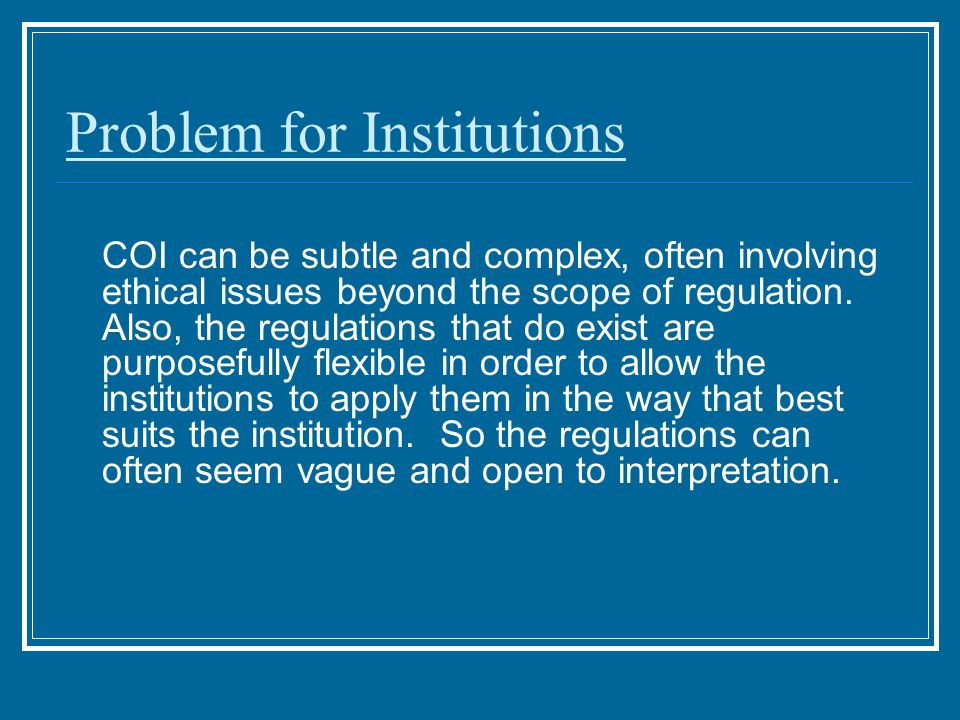 Problem for Institutions COI can be subtle and complex, often involving ethical issues beyond the scope of regulation.