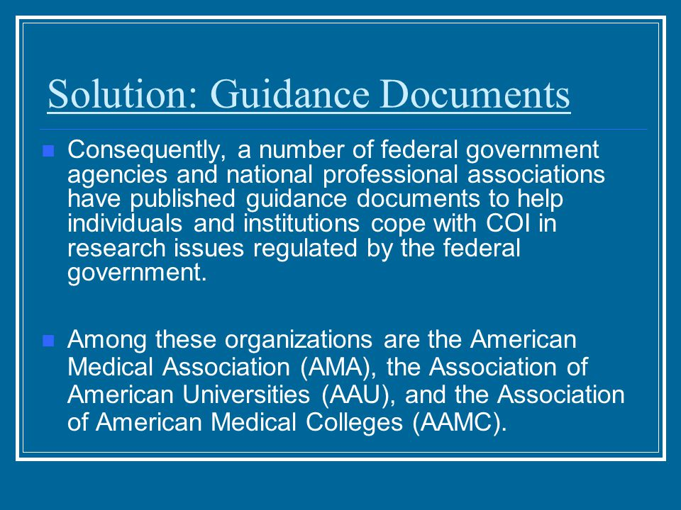 Solution: Guidance Documents Consequently, a number of federal government agencies and national professional associations have published guidance documents to help individuals and institutions cope with COI in research issues regulated by the federal government.
