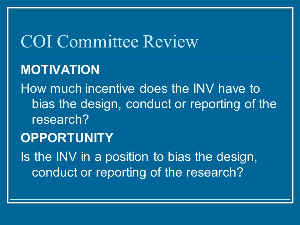 COI Committee Review MOTIVATION How much incentive does the INV have to bias the design, conduct or reporting of the research.