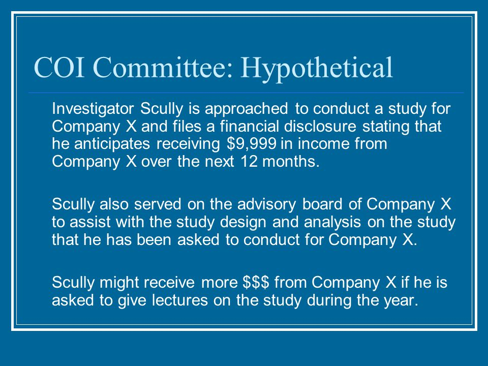COI Committee: Hypothetical Investigator Scully is approached to conduct a study for Company X and files a financial disclosure stating that he anticipates receiving $9,999 in income from Company X over the next 12 months.