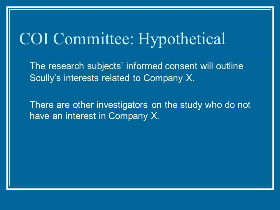 COI Committee: Hypothetical The research subjects' informed consent will outline Scully's interests related to Company X.