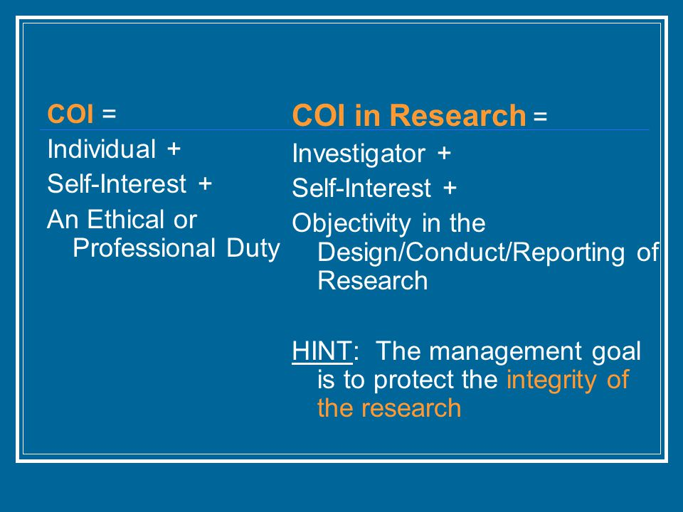 COI = Individual + Self-Interest + An Ethical or Professional Duty COI in Research = Investigator + Self-Interest + Objectivity in the Design/Conduct/Reporting of Research HINT: The management goal is to protect the integrity of the research