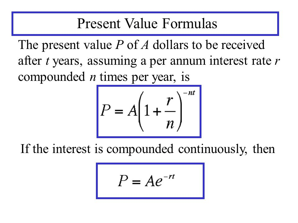 Present Value Formulas The present value P of A dollars to be received after t years, assuming a per annum interest rate r compounded n times per year