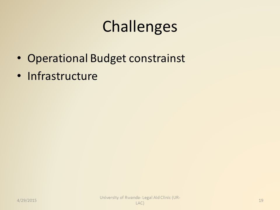 Challenges Operational Budget constrainst Infrastructure 4/29/2015 University of Rwanda- Legal Aid Clinic (UR- LAC) 19