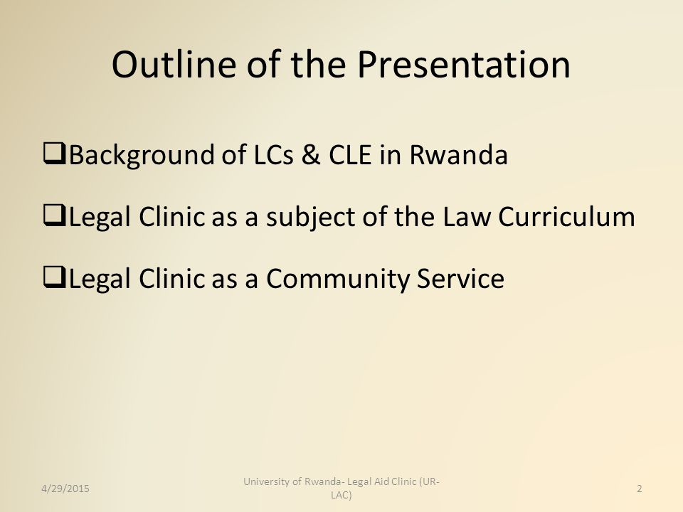 Outline of the Presentation  Background of LCs & CLE in Rwanda  Legal Clinic as a subject of the Law Curriculum  Legal Clinic as a Community Servic