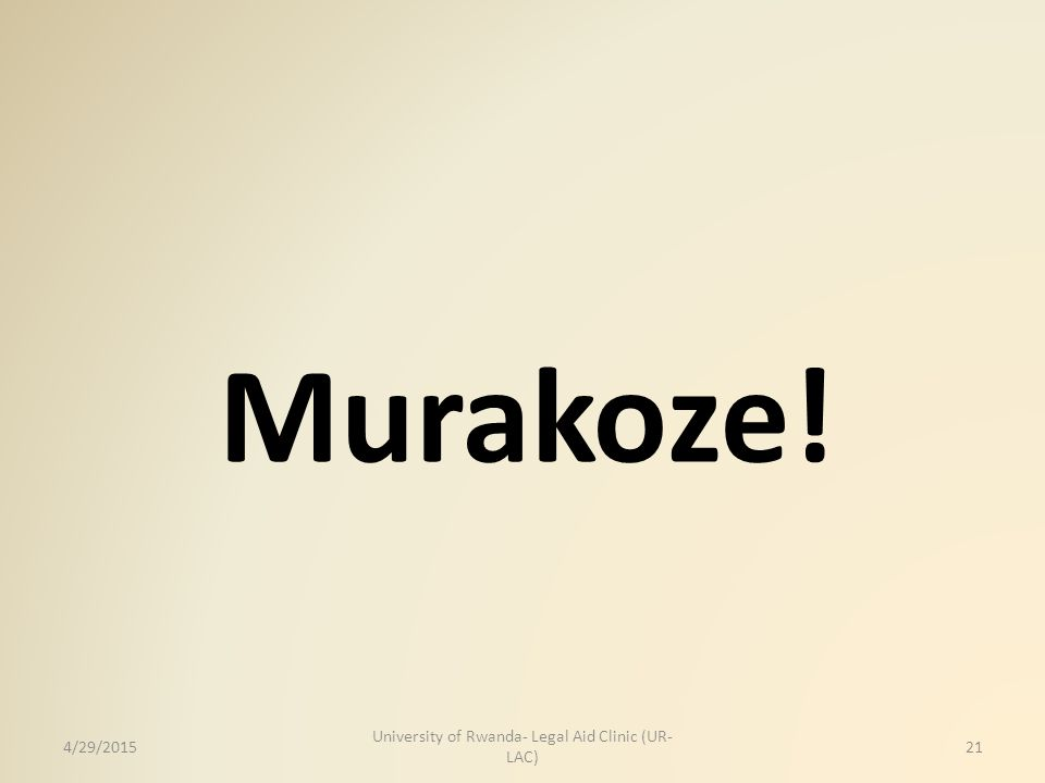 Murakoze! 4/29/2015 University of Rwanda- Legal Aid Clinic (UR- LAC) 21