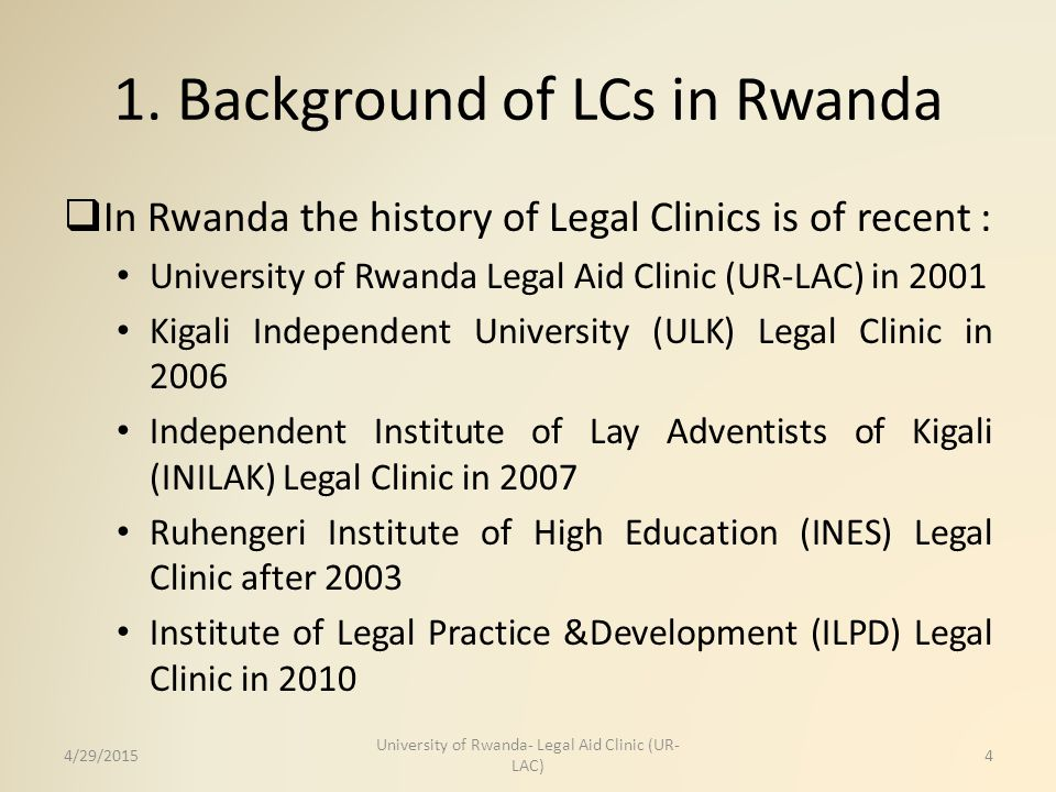 1. Background of LCs in Rwanda  In Rwanda the history of Legal Clinics is of recent : University of Rwanda Legal Aid Clinic (UR-LAC) in 2001 Kigali I