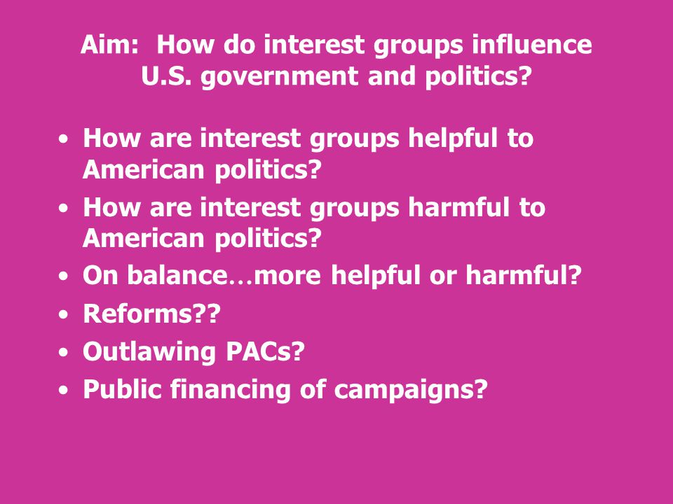 Aim: How do interest groups influence U.S. government and politics? How are interest groups helpful to American politics? How are interest groups harm
