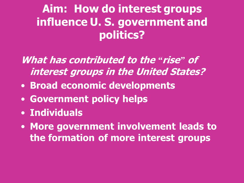 "Aim: How do interest groups influence U. S. government and politics? What has contributed to the "" rise "" of interest groups in the United States? Bro"