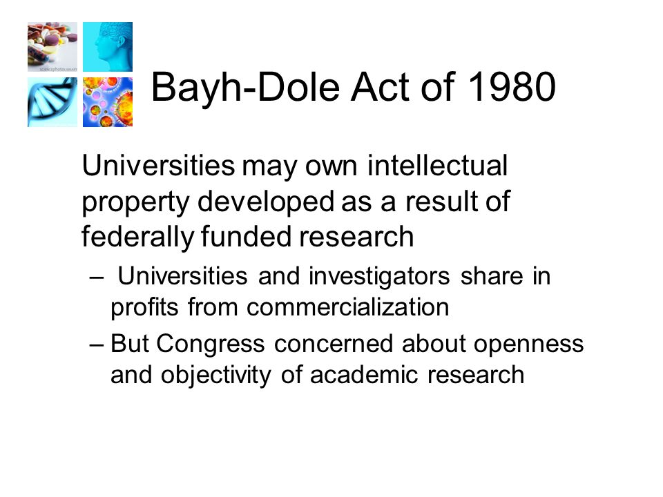 Bayh-Dole Act of 1980 Universities may own intellectual property developed as a result of federally funded research – Universities and investigators share in profits from commercialization –But Congress concerned about openness and objectivity of academic research