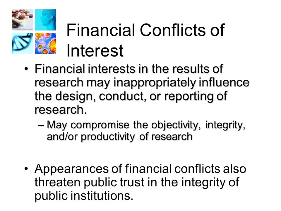 Financial Conflicts of Interest Financial interests in the results of research may inappropriately influence the design, conduct, or reporting of research.Financial interests in the results of research may inappropriately influence the design, conduct, or reporting of research.