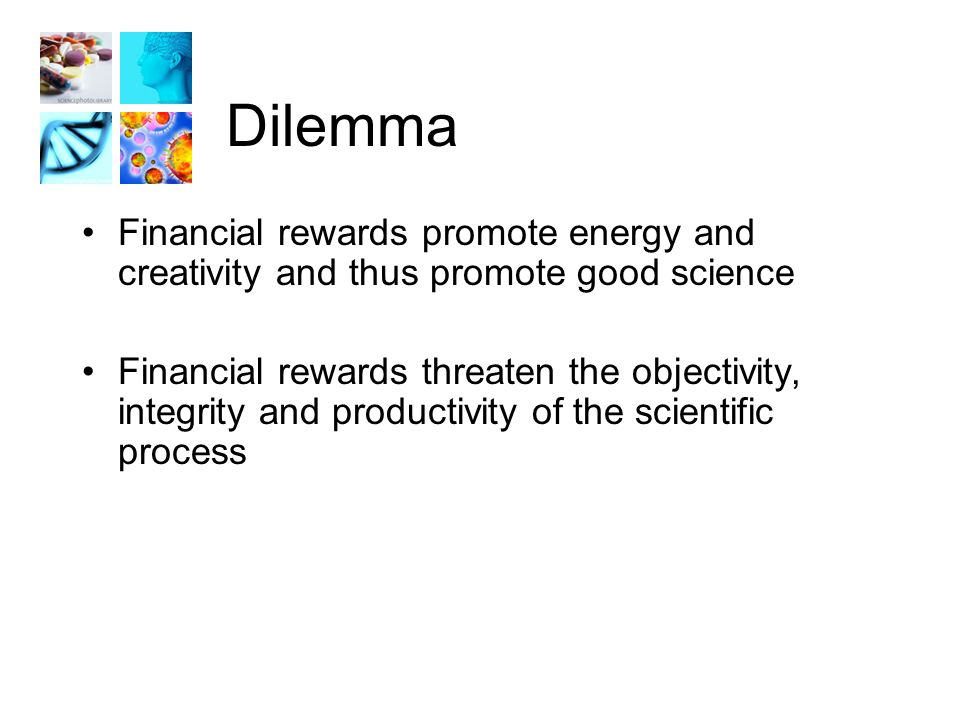 Dilemma Financial rewards promote energy and creativity and thus promote good science Financial rewards threaten the objectivity, integrity and productivity of the scientific process