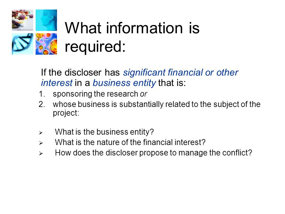 What information is required: If the discloser has significant financial or other interest in a business entity that is: 1.sponsoring the research or 2.whose business is substantially related to the subject of the project:  What is the business entity.