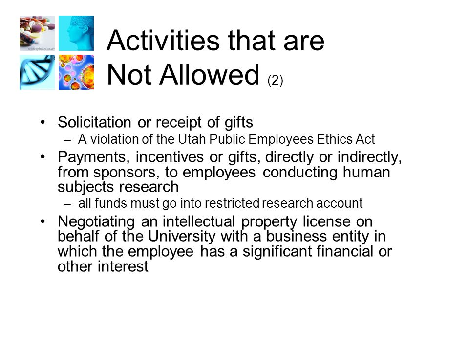 Activities that are Not Allowed (2) Solicitation or receipt of gifts –A violation of the Utah Public Employees Ethics Act Payments, incentives or gifts, directly or indirectly, from sponsors, to employees conducting human subjects research –all funds must go into restricted research account Negotiating an intellectual property license on behalf of the University with a business entity in which the employee has a significant financial or other interest