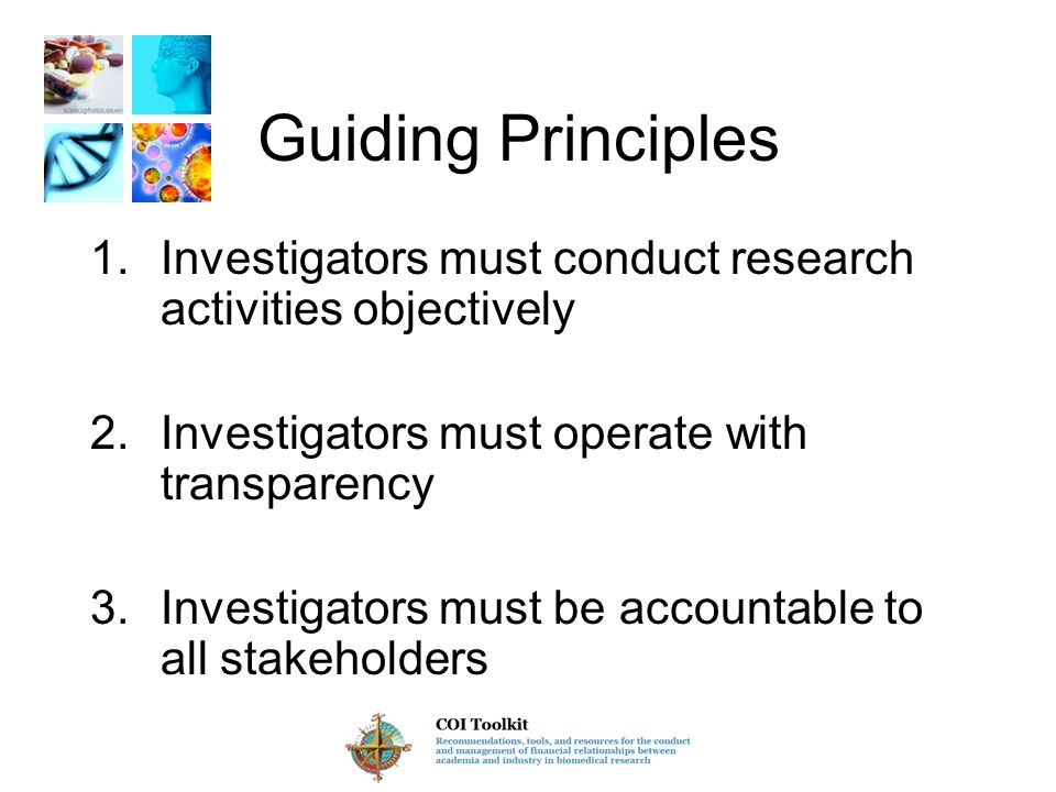 Guiding Principles 1.Investigators must conduct research activities objectively 2.Investigators must operate with transparency 3.Investigators must be accountable to all stakeholders