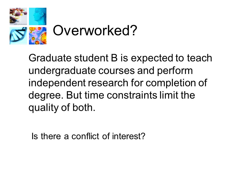 Overworked? Graduate student B is expected to teach undergraduate courses and perform independent research for completion of degree. But time constrai