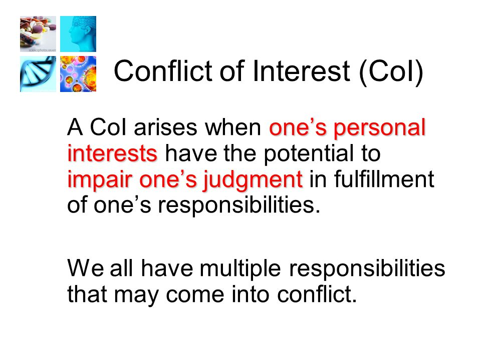 Financial CoI Management of conflicts of interest provides protection for: 1.The integrity of the scientific enterprise 2.Investigators, research associates, students 3.Human subjects 4.The institution 5.The public