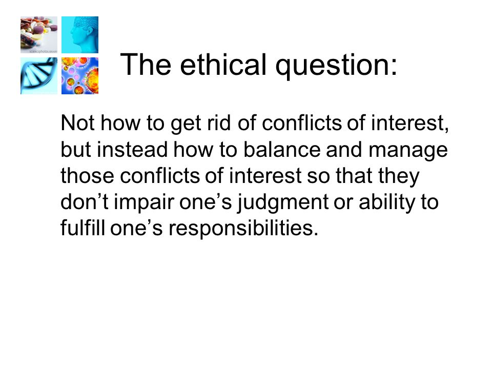 The ethical question: Not how to get rid of conflicts of interest, but instead how to balance and manage those conflicts of interest so that they don't impair one's judgment or ability to fulfill one's responsibilities.