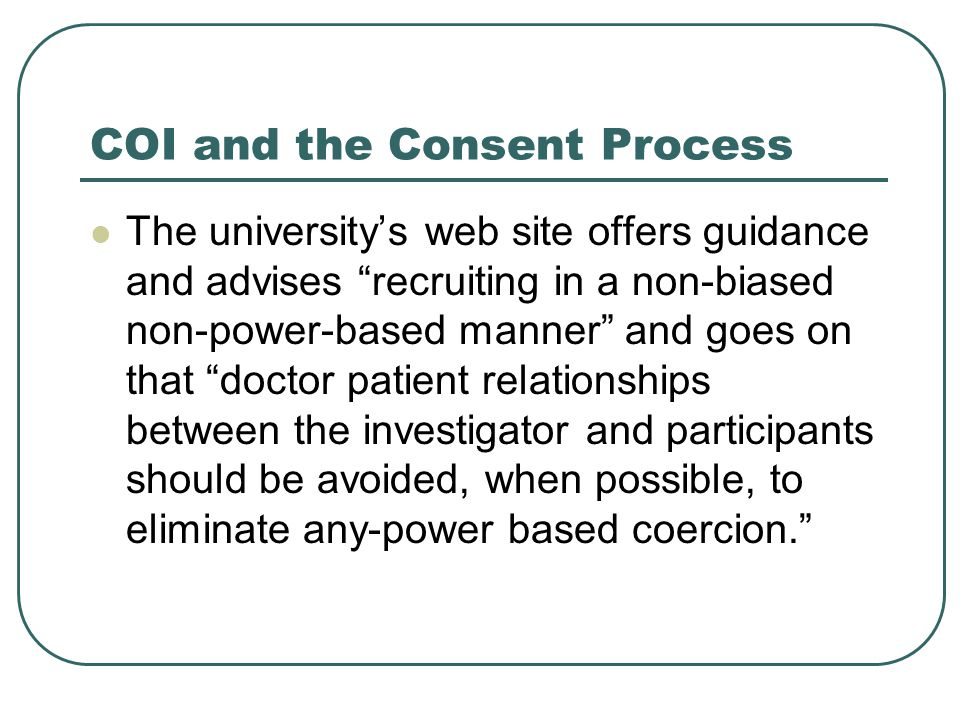 COI and the Consent Process The university's web site offers guidance and advises recruiting in a non-biased non-power-based manner and goes on that doctor patient relationships between the investigator and participants should be avoided, when possible, to eliminate any-power based coercion.