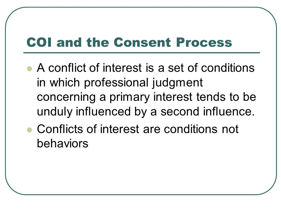 COI and the Consent Process A conflict of interest is a set of conditions in which professional judgment concerning a primary interest tends to be und