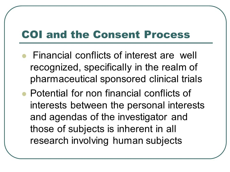COI and the Consent Process Financial conflicts of interest are well recognized, specifically in the realm of pharmaceutical sponsored clinical trials
