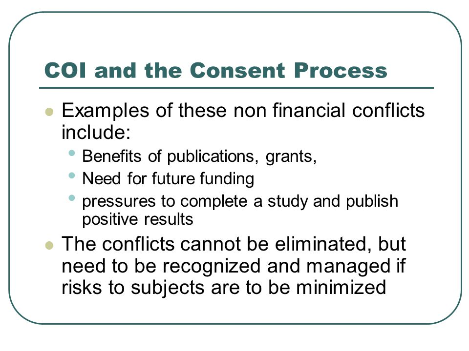 COI and the Consent Process Examples of these non financial conflicts include: Benefits of publications, grants, Need for future funding pressures to complete a study and publish positive results The conflicts cannot be eliminated, but need to be recognized and managed if risks to subjects are to be minimized