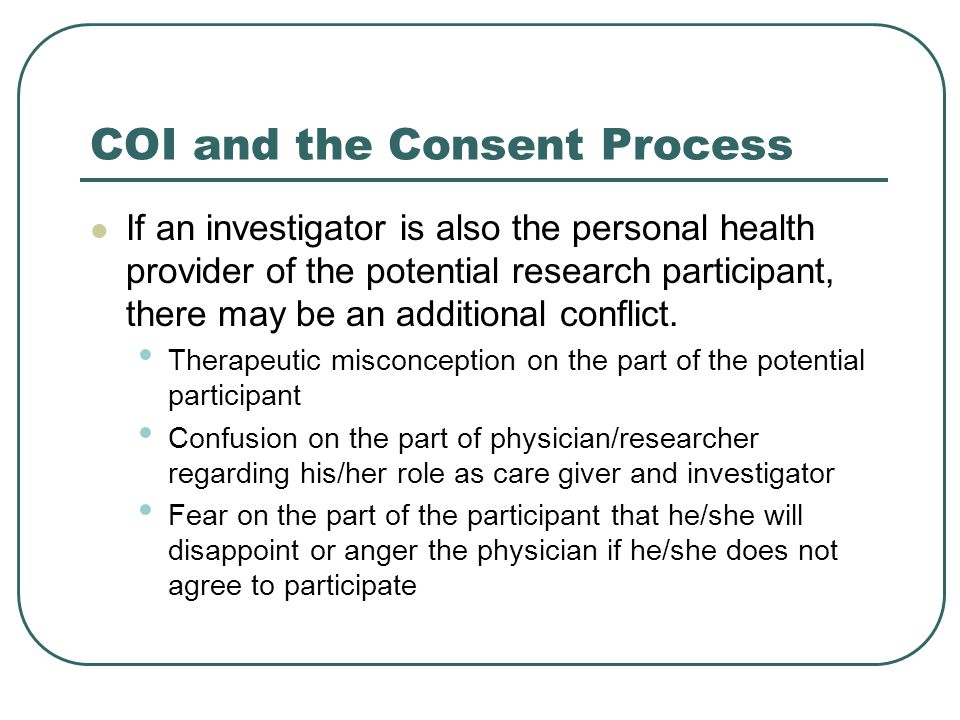 COI and the Consent Process If an investigator is also the personal health provider of the potential research participant, there may be an additional conflict.