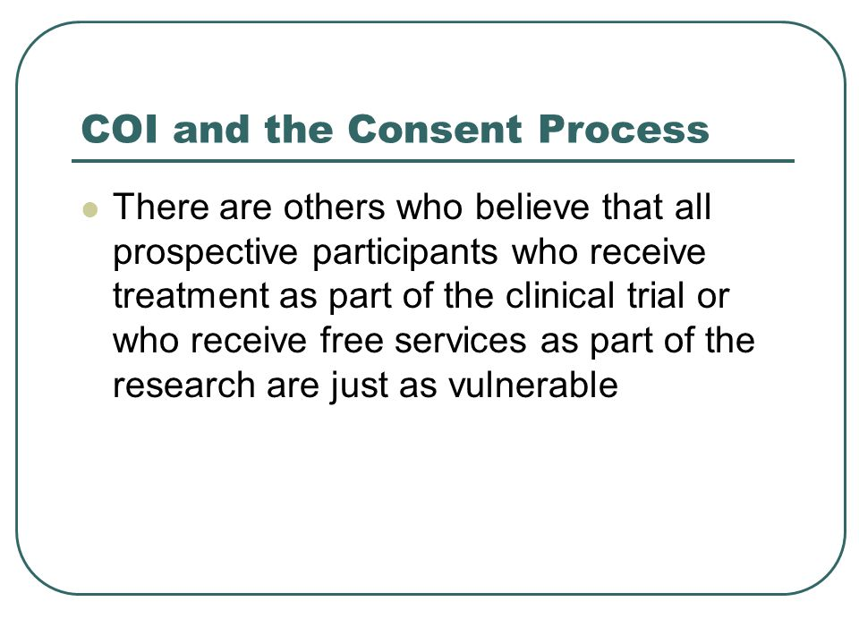 COI and the Consent Process There are others who believe that all prospective participants who receive treatment as part of the clinical trial or who receive free services as part of the research are just as vulnerable