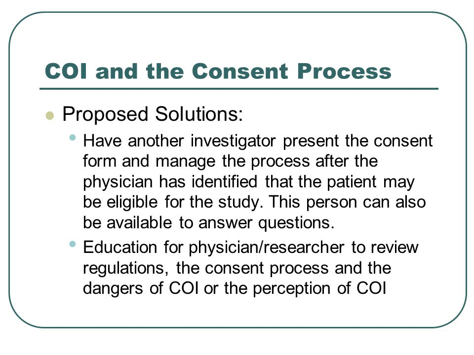 COI and the Consent Process Proposed Solutions: Have another investigator present the consent form and manage the process after the physician has iden