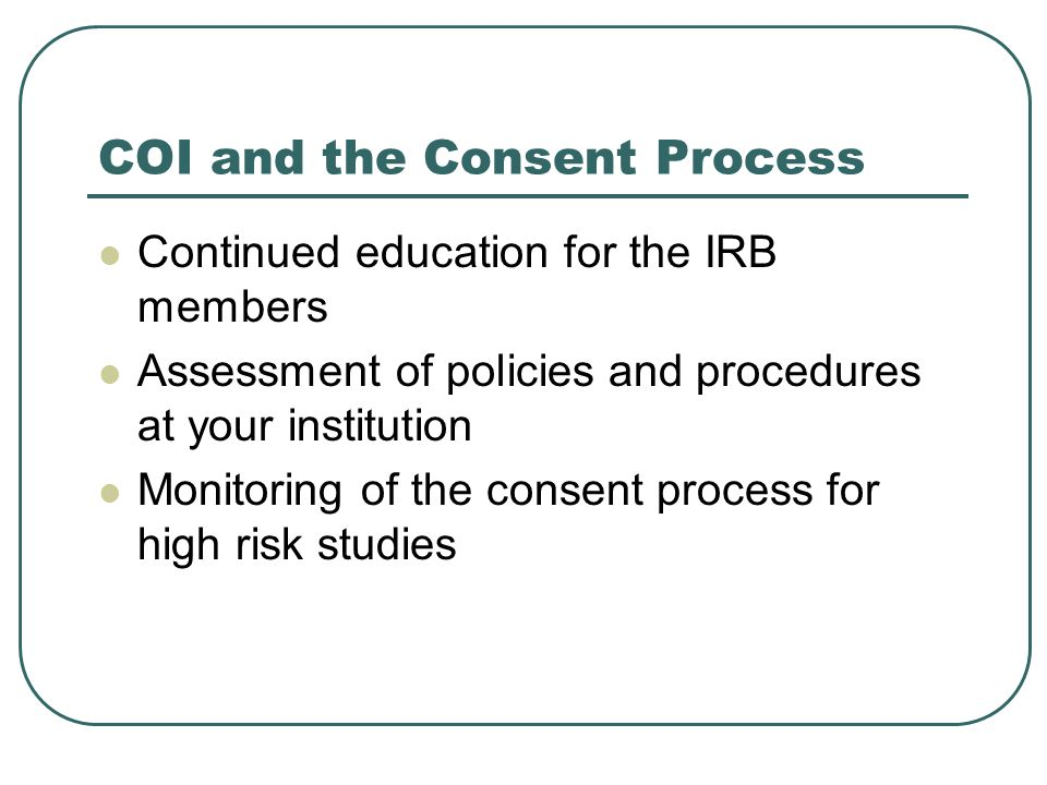COI and the Consent Process Continued education for the IRB members Assessment of policies and procedures at your institution Monitoring of the consent process for high risk studies