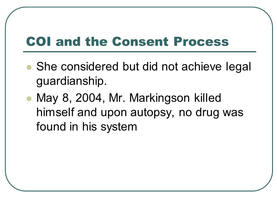 COI and the Consent Process Many questions regarding the consent process are raised by this case: Capacity Comprehension Coercion