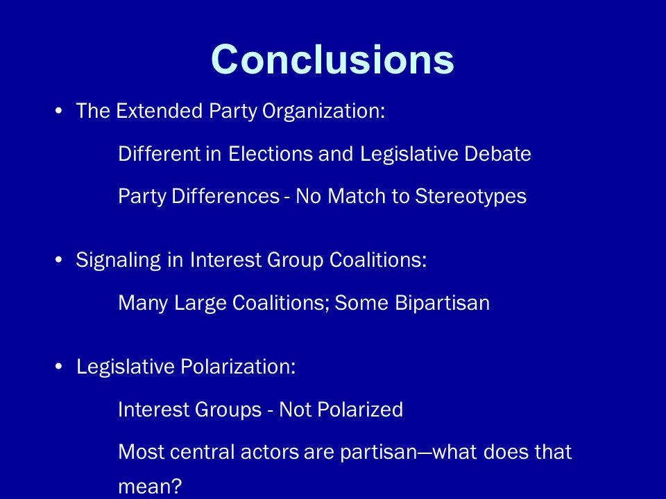 Conclusions The Extended Party Organization: Different in Elections and Legislative Debate Party Differences - No Match to Stereotypes Signaling in Interest Group Coalitions: Many Large Coalitions; Some Bipartisan Legislative Polarization: Interest Groups - Not Polarized Most central actors are partisan—what does that mean