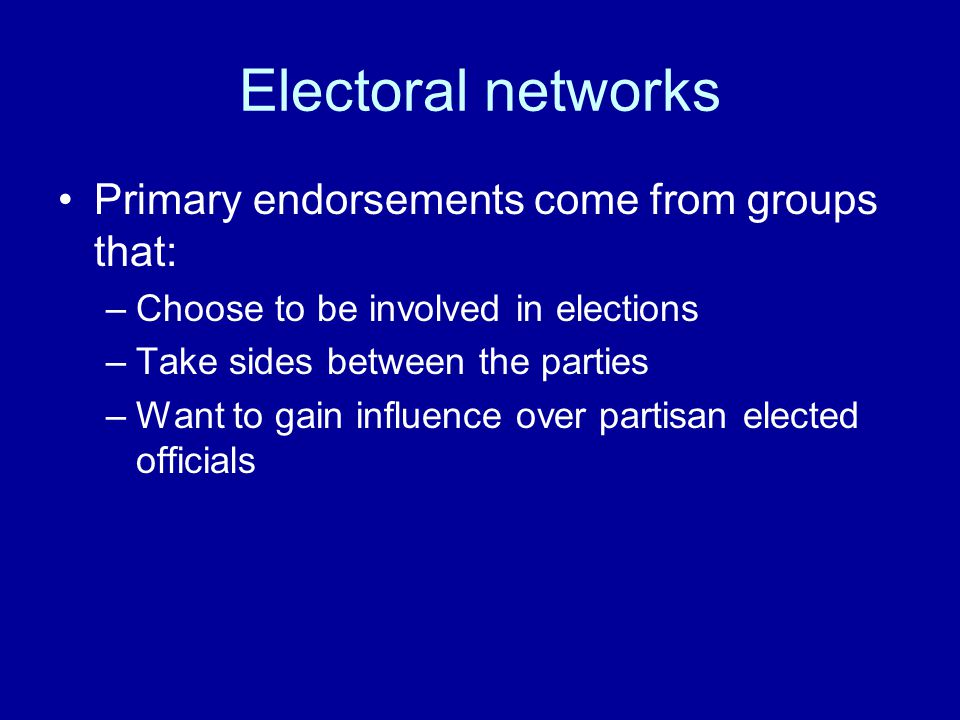 Electoral networks Primary endorsements come from groups that: –Choose to be involved in elections –Take sides between the parties –Want to gain influence over partisan elected officials